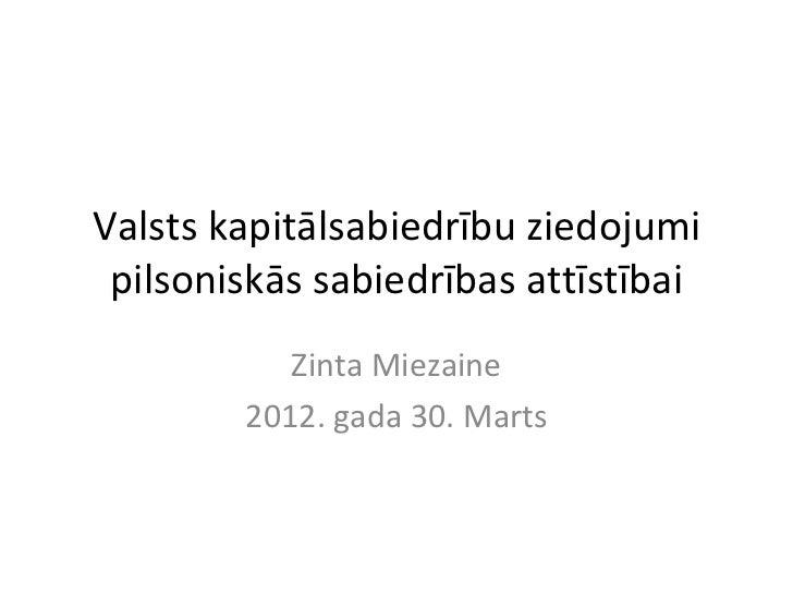 Valsts kapitālsabiedrību ziedojumi pilsoniskās sabiedrības attīstībai           Zinta Miezaine        2012. gada 30. Marts