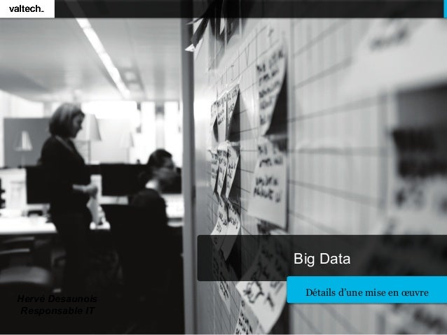 Big Data                   Détails d'une mise en œuvreHervé Desaunois Responsable IT