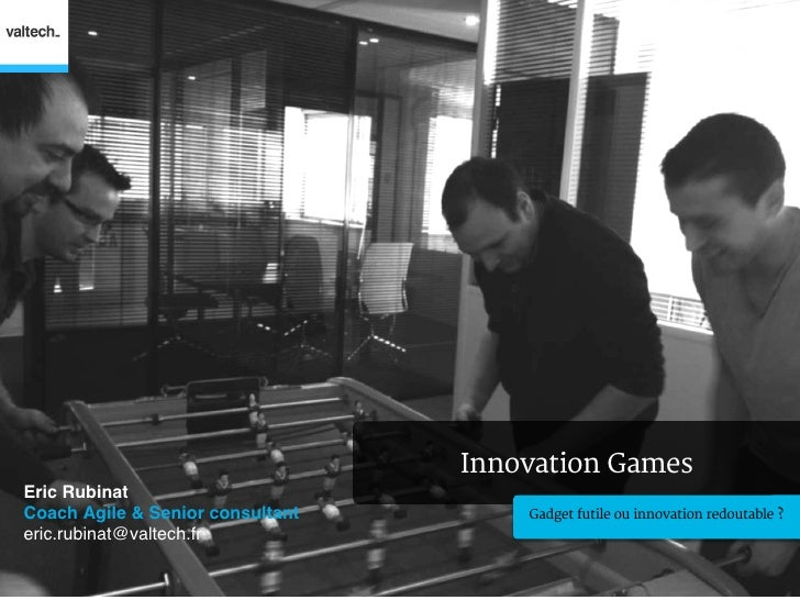 Innovation GamesEric Rubinat!Coach Agile & Senior consultant!       Gadget futile ou innovation redoutable ?eric.rubinat@v...
