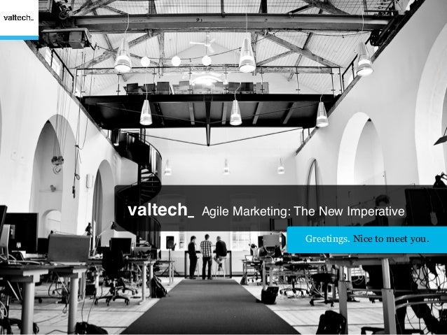 valtech_   Agile Marketing: The New Imperative                            Greetings. Nice to meet you.