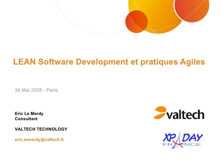 LEAN Software Development et pratiques Agiles Eric Le Merdy Consultant VALTECH TECHNOLOGY [email_address] 26 Mai 2009 - Pa...