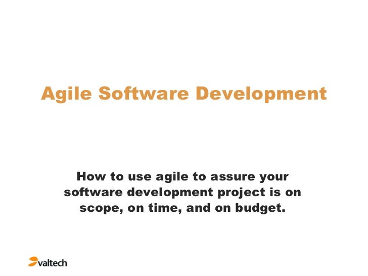 Agile Software Development How to use agile to assure your software development project is on scope, on time, and on budget.