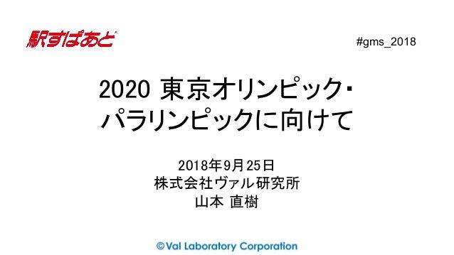 2020 東京オリンピック・ パラリンピックに向けて 2018年9月25日 株式会社ヴァル研究所 山本 直樹 #gms_2018