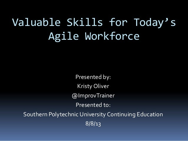 Valuable Skills for Today's Agile Workforce Presented by: Kristy Oliver @ImprovTrainer Presented to: Southern Polytechnic ...