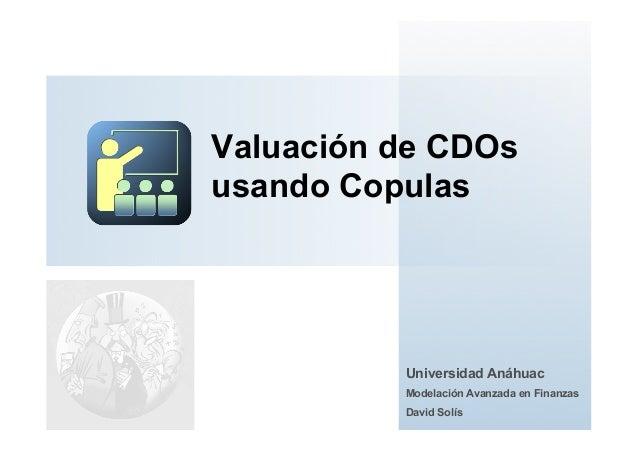 Valuación de CDOsusando CopulasUniversidad AnáhuacModelación Avanzada en FinanzasDavid Solís