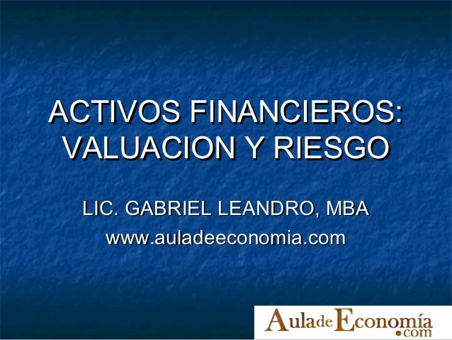 ACTIVOS FINANCIEROS: VALUACION Y RIESGO LIC. GABRIEL LEANDRO, MBA   www.auladeeconomia.com