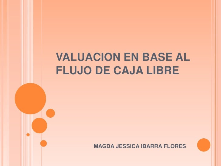 VALUACION EN BASE AL FLUJO DE CAJA LIBRE<br />MAGDA JESSICA IBARRA FLORES<br />