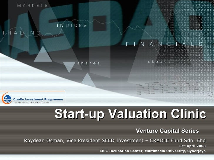Start-up Valuation Clinic Venture Capital Series   Roydean Osman, Vice President SEED Investment – CRADLE Fund Sdn. Bhd 17...