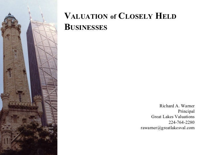 V ALUATION   of  C LOSELY  H ELD  B USINESSES Richard A. Warner Principal Great Lakes Valuations 224-764-2280 [email_addre...