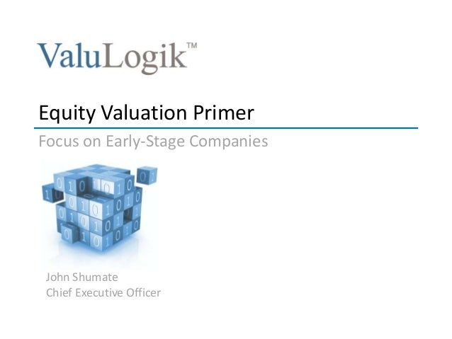 John Shumate Chief Executive Officer Equity Valuation Primer Focus on Early-Stage Companies