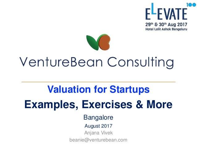 Valuation for Startups Examples, Exercises & More Bangalore August 2017 Anjana Vivek beanie@venturebean.com