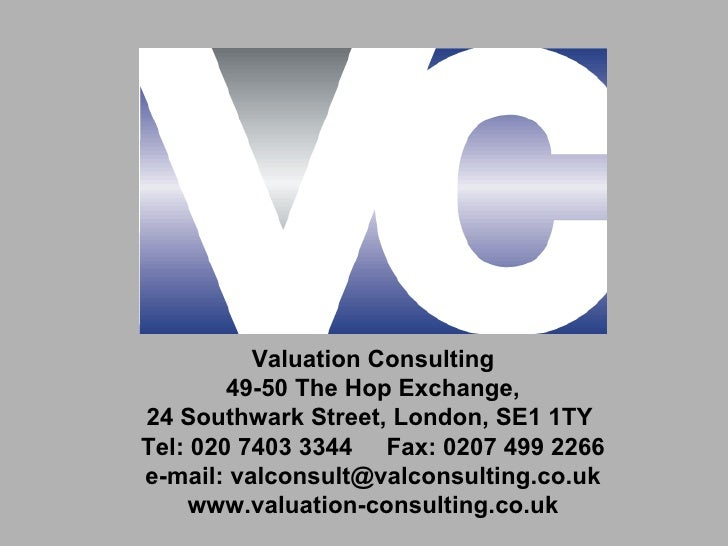 Valuation Consulting        49-50 The Hop Exchange,24 Southwark Street, London, SE1 1TYTel: 020 7403 3344 Fax: 0207 499 22...