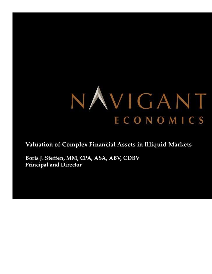 Valuation of Complex Financial Assets in Illiquid Markets   Boris J. Steffen, MM, CPA, ASA, ABV, CDBV   Principal and Dire...