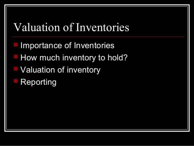Valuation of Inventories   Importance of Inventories   How much inventory to hold?   Valuation of inventory   Reporting