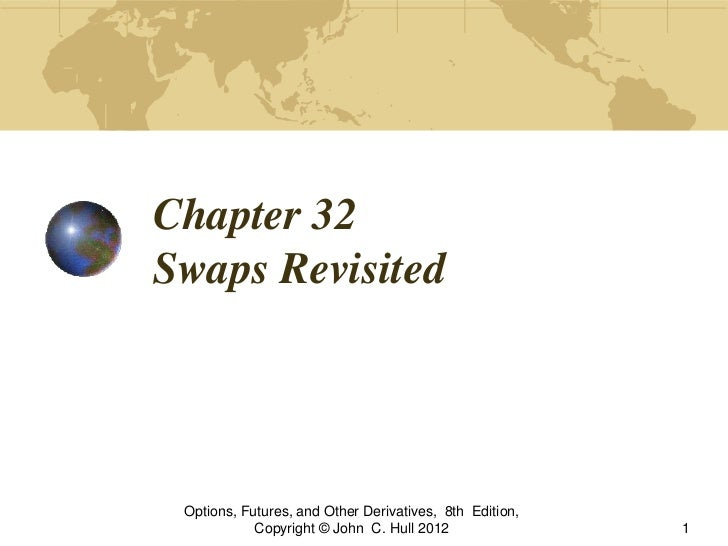 Chapter 32Swaps Revisited Options, Futures, and Other Derivatives, 8th Edition,            Copyright © John C. Hull 2012  ...