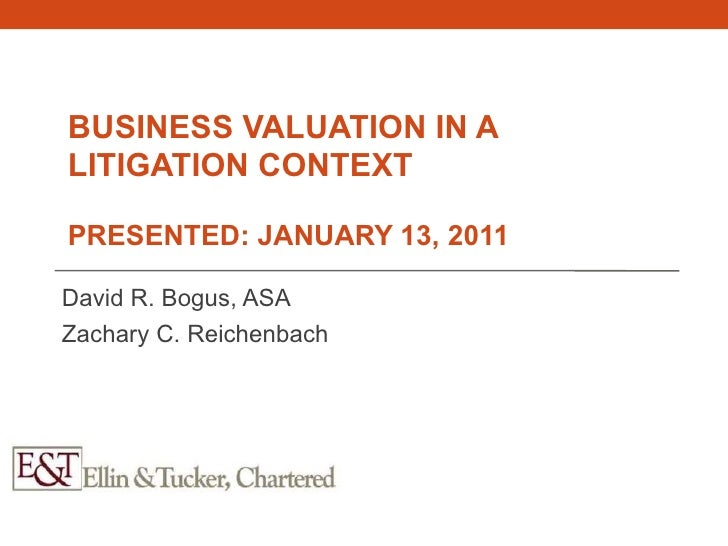 BUSINESS VALUATION IN ALITIGATION CONTEXTPRESENTED: JANUARY 13, 2011David R. Bogus, ASAZachary C. Reichenbach