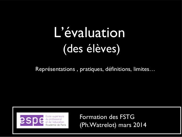L'évaluation (des élèves) Représentations , pratiques, définitions, limites… Formation des FSTG (Ph.Watrelot) mars 2014