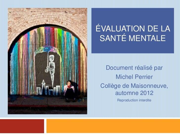 ÉVALUATION DE LA SANTÉ MENTALE  Document réalisé par       Michel Perrier Collège de Maisonneuve,      automne 2012      R...