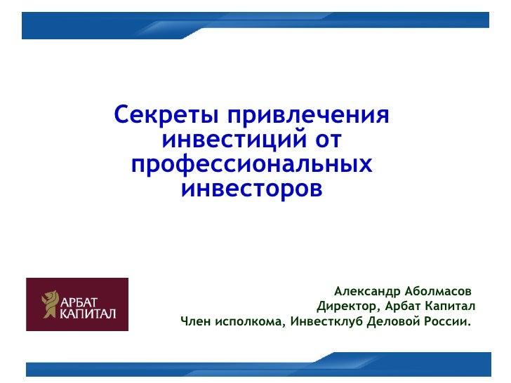 Секреты привлечения инвестиций от профессиональных инвесторов Александр Аболмасов  Директор, Арбат Капитал Член исполкома,...