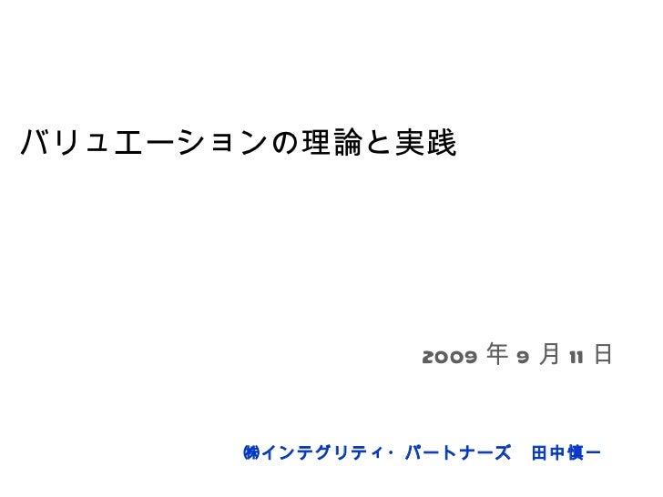 バリュエーションの理論と実践 ㈱インテグリティ・パートナーズ 田中慎一 2009 年 9 月 11 日