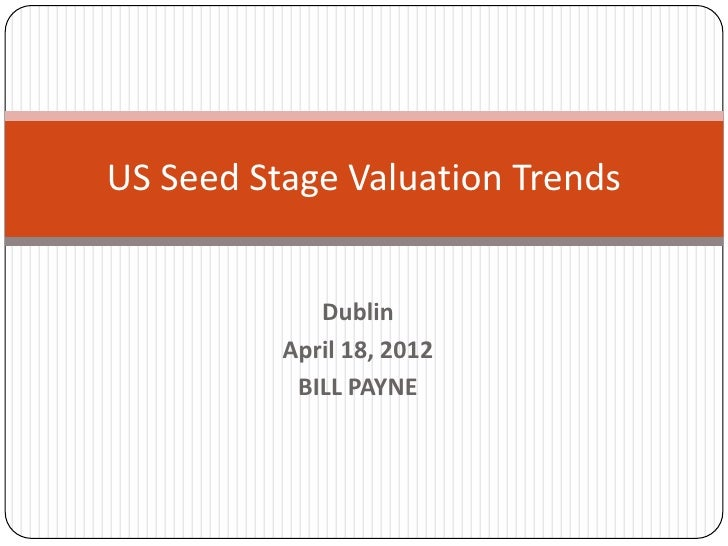 US Seed Stage Valuation Trends             Dublin          April 18, 2012           BILL PAYNE