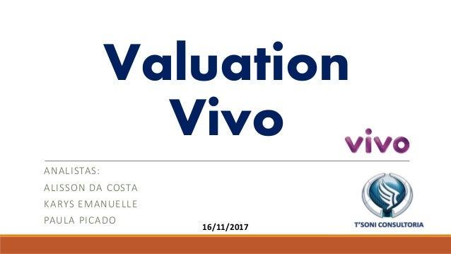 Valuation Vivo ANALISTAS: ALISSON DA COSTA KARYS EMANUELLE PAULA PICADO 16/11/2017