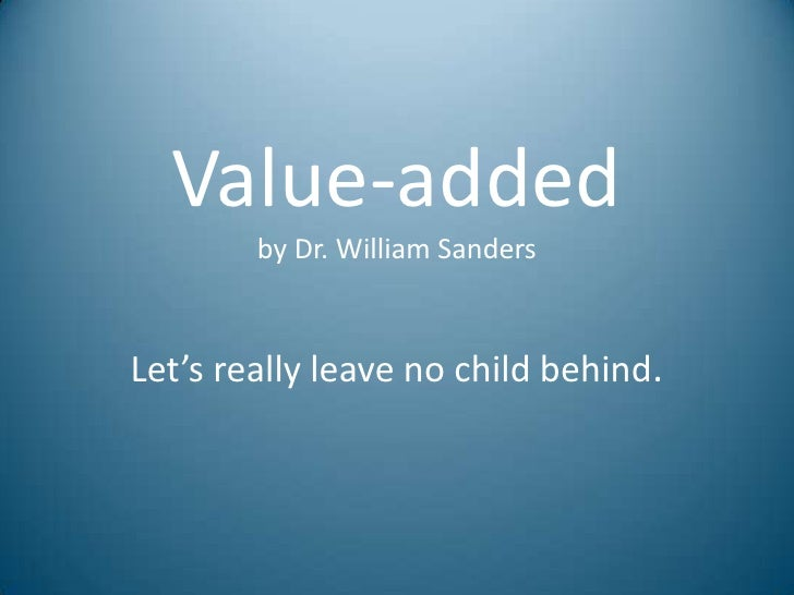 Value-added         by Dr. William Sanders    Let's really leave no child behind.