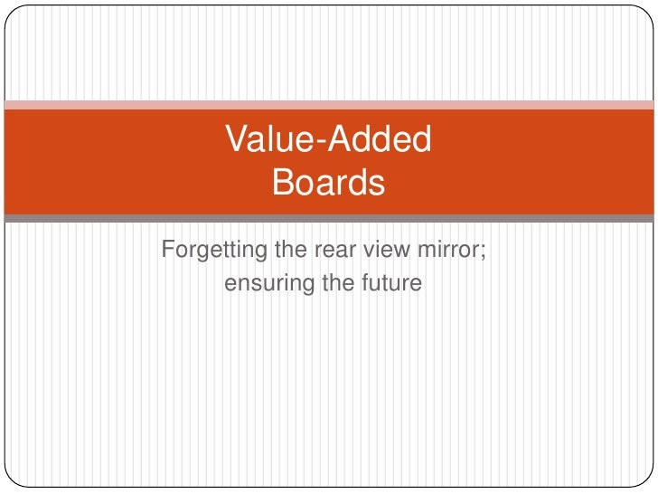 Forgetting the rear view mirror;<br />ensuring the future<br />Value-AddedBoards<br />