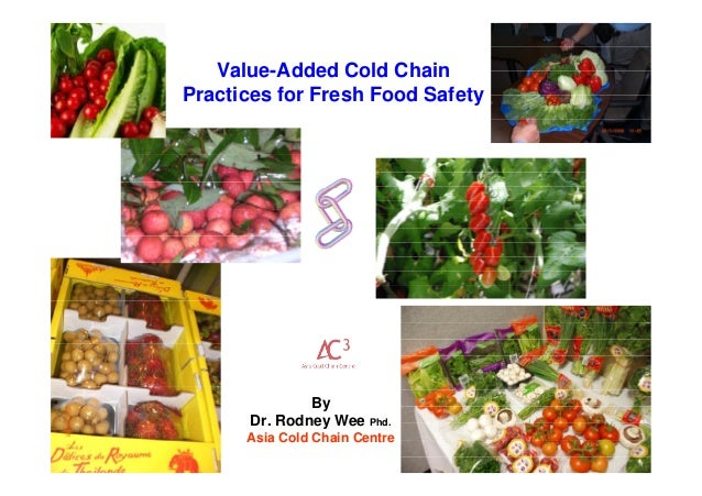 By Dr. Rodney Wee Phd. Asia Cold Chain Centre Value-Added Cold Chain Practices for Fresh Food Safety
