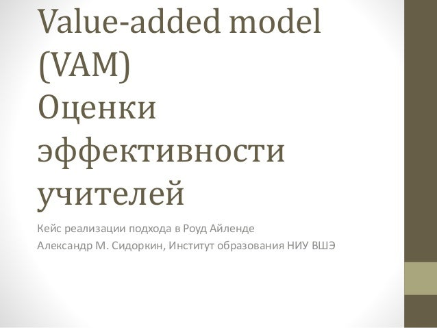 Value-added model (VAM) Оценки эффективности учителей Кейс реализации подхода в Роуд Айленде Александр М. Сидоркин, Инстит...