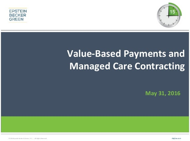 © 2016 Epstein Becker & Green, P.C. | All Rights Reserved. ebglaw.com Value-Based Payments and Managed Care Contracting Ma...