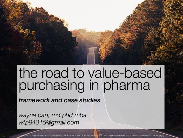the road to value-based purchasing in pharma framework and case studies wayne pan, md phd mba wtp94015@gmail.com photo cre...