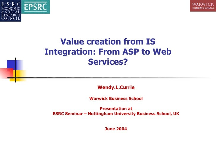 Value creation from IS Integration: From ASP to Web Services? Wendy.L.Currie Warwick Business School Presentation at ESRC ...