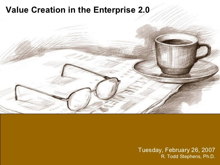 Tuesday, February 26, 2007 R. Todd Stephens, Ph.D. Value Creation in the Enterprise 2.0