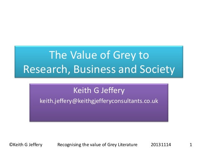 The Value of Grey to Research, Business and Society Keith G Jeffery keith.jeffery@keithgjefferyconsultants.co.uk  ©Keith G...