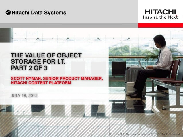 THE VALUE OF OBJECT STORAGE FOR I.T. PART 2 OF 3 SCOTT NYMAN, SENIOR PRODUCT MANAGER, HITACHI CONTENT PLATFORM JULY 18, 20...