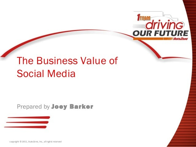 The Business Value of       Social Media       Prepared by Joey Barkercopyright © 2011, AutoZone, Inc., all rights reserved