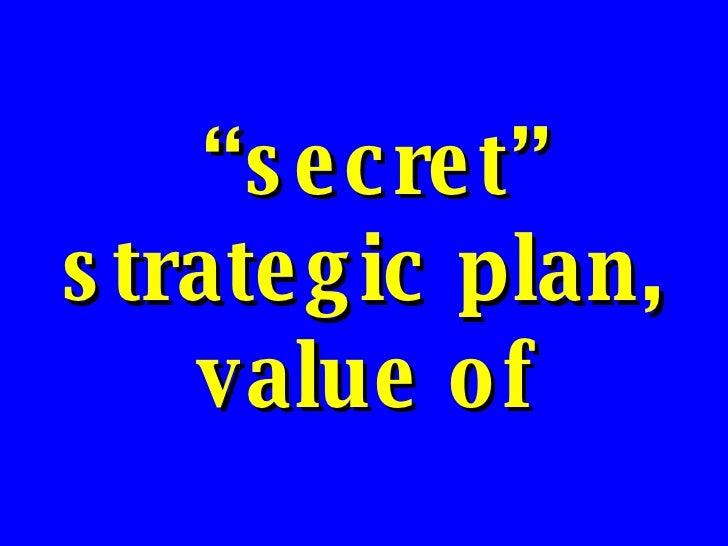 """ secret"" strategic plan, value of"