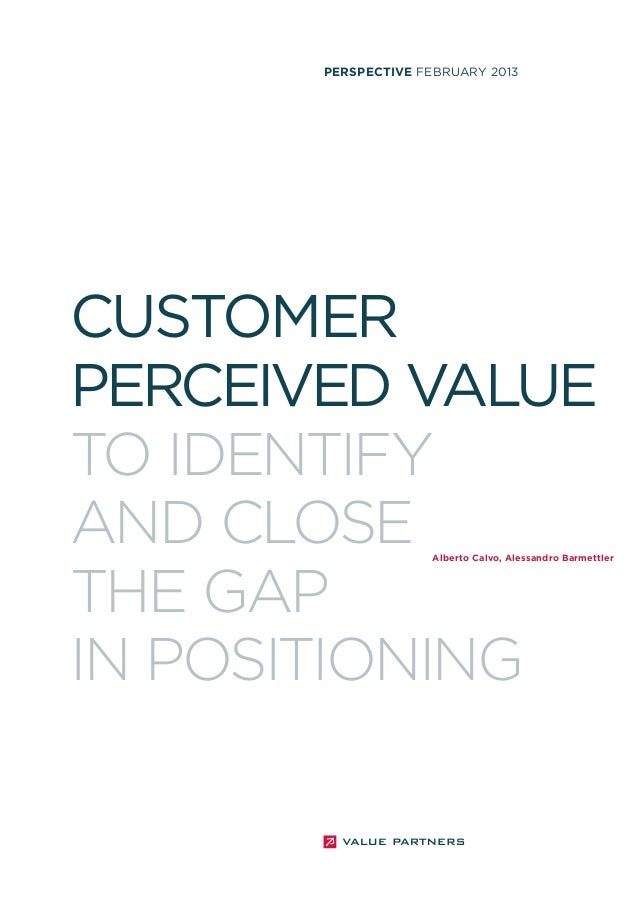PERSPECTIVE FEBRUARY 2013  CUSTOMER PERCEIVED VALUE TO IDENTIFY AND CLOSE THE GAP IN POSITIONING  Alberto Calvo, Alessandr...