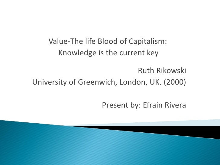 Value-The life Blood of Capitalism:        Knowledge is the current key                               Ruth Rikowski Univer...