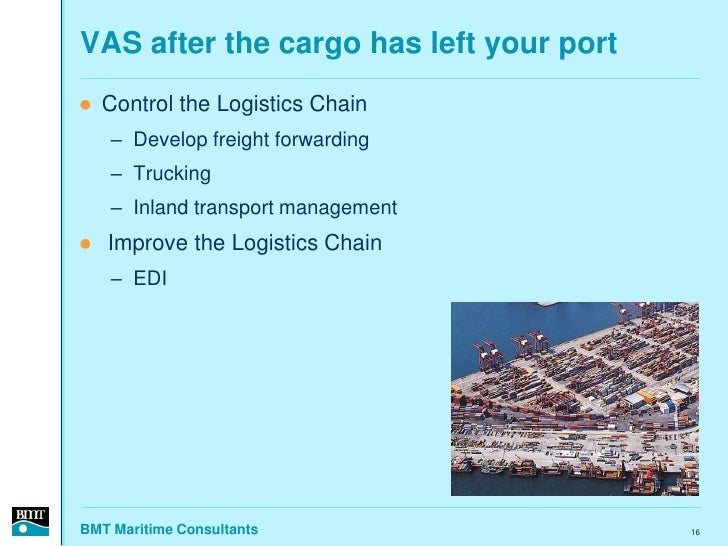 VAS after the cargo has left your port    Control the Logistics Chain     – Develop freight forwarding     – Trucking    ...
