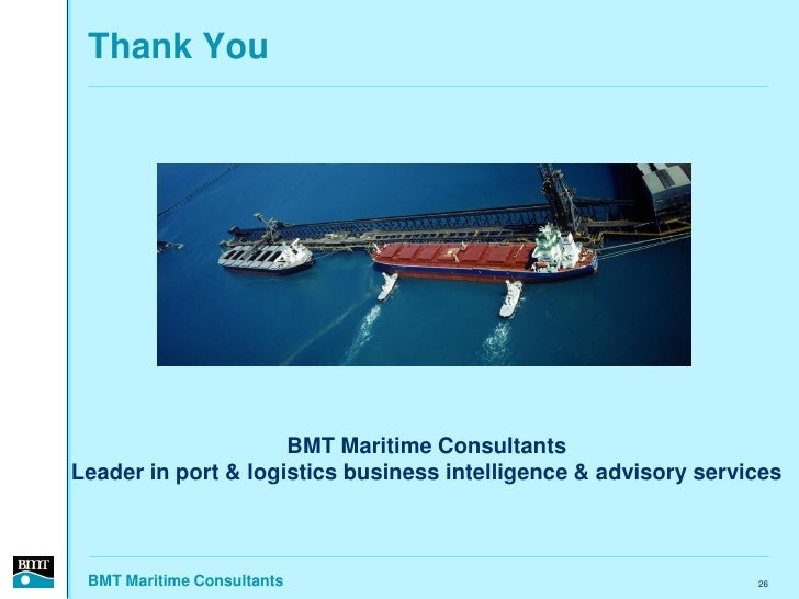 Thank You                          BMT Maritime Consultants Leader in port & logistics business intelligence & advisory se...