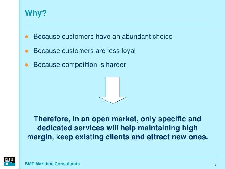 Why?     Because customers have an abundant choice     Because customers are less loyal     Because competition is hard...