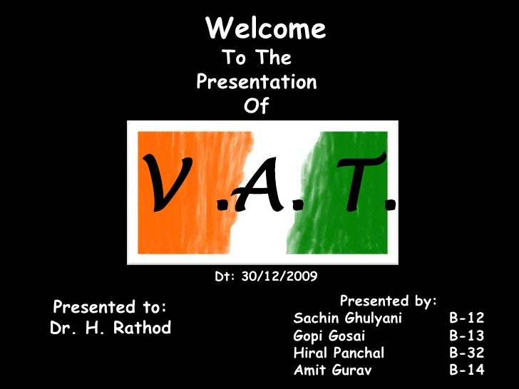 Welcome<br />To The <br />Presentation <br />Of<br />V .A. T.<br />Dt: 30/12/2009<br />Presented by:<br />Sachin Ghulyani	...