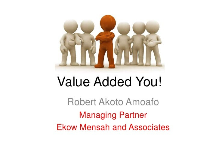 Value Added You!  Robert Akoto Amoafo     Managing PartnerEkow Mensah and Associates