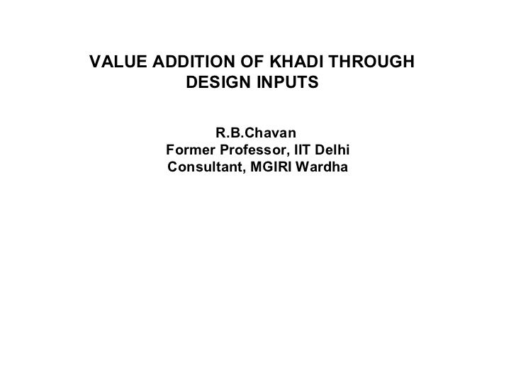 VALUE ADDITION OF KHADI THROUGH DESIGN INPUTS R.B.Chavan  Former Professor, IIT Delhi Consultant, MGIRI Wardha