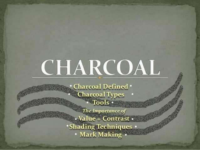 Charcoal Defined Charcoal Types Tools The Importance of Value + Contrast Shading Techniques Mark Making