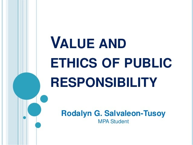 VALUE ANDETHICS OF PUBLICRESPONSIBILITY Rodalyn G. Salvaleon-Tusoy          MPA Student