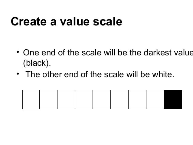 Create a value scale • One end of the scale will be the darkest value   (black). • The other end of the scale will be white.