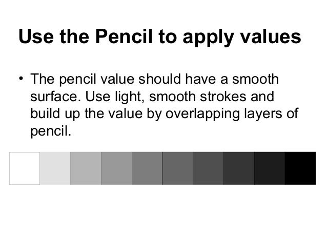 Use the Pencil to apply values• The pencil value should have a smooth  surface. Use light, smooth strokes and  build up th...